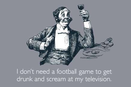 i-dont-need-a-football-game-to-get-drunk-and-scream-at-my-television